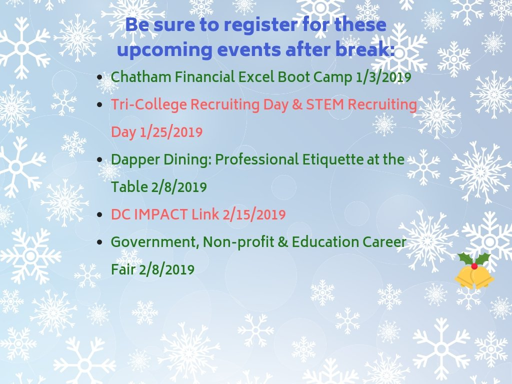Be sure to register for these upcoming events after break:  1/25/2019 - Tri-College Recruiting Day & STEM Recruiting 2/8/2019 - Dapper Dining: Professional Etiquette at the Table 2/8/2019 - Government, Non-profit & Education Career 2/15/2019 - DC IMPACT Link