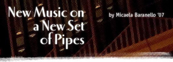 New Music on a New Set of Pipes by Micaela Baranello '07