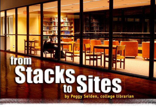 From Stacks to Sites By Peggy Seiden, college librarian