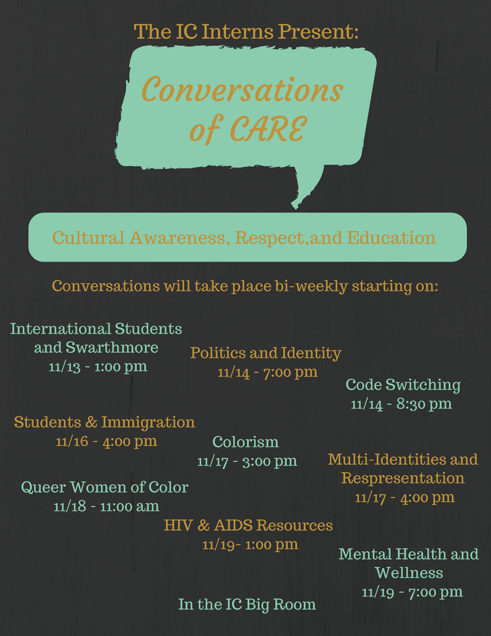 Conversations of CARE International Students and Swarthmore 11/13 at 1:00pm Politics of Identity 11/14 at ​7:00pm C​ode Switching 11/14 at 8:30pm Students & Immigration 11/16 at 4:00pm Colorism 11/17 at 3:00pm Multi-Identities and Representation 11/17 at 4:00pm Queer Women of Color 11/18 at 11:00am HIV & AIDS Resources 11/19 at 1:00pm Mental Health and Wellness 11/19 at 7:00pm