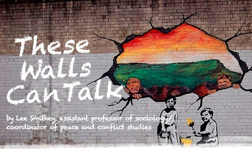 These Walls Can Talk by Lee Smithey, assistant professor of sociology/coordinator of peace and conflict studies