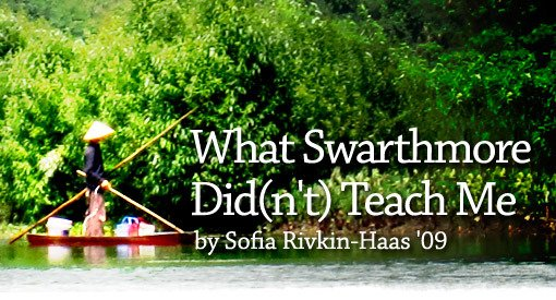 What Swarthmore Did(n't) Teach Me by Sofia Rivkin-Haas '09