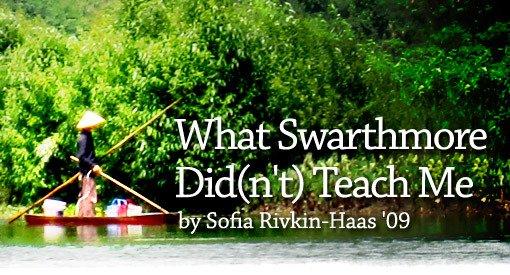 What Swarthmore Did(n't) Teach Me by Sofia Rivkin-Haas '09