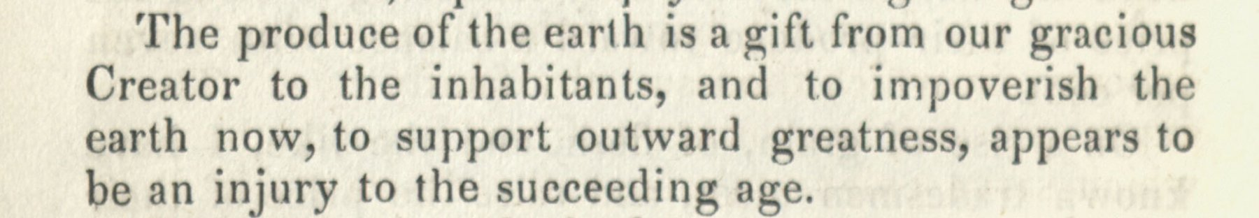 The produce of the earth is a gift from our gracious Creator to the inhabitants, and to impoverish the earth now, to support outward greatness, appears to be an injury to the succeeding age. John Woolman